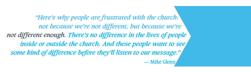 """""""Here's why people are frustrated with the church: not because we're not different, but because we're not different enough. There's no difference in the lives of people inside or outside the church. And these people want to see some kind of difference before they'll listen to our message."""" — Mike Glenn"""